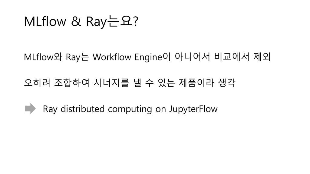 MLflow & Ray는요? MLflow와 Ray는 Workflow Engine이 아...