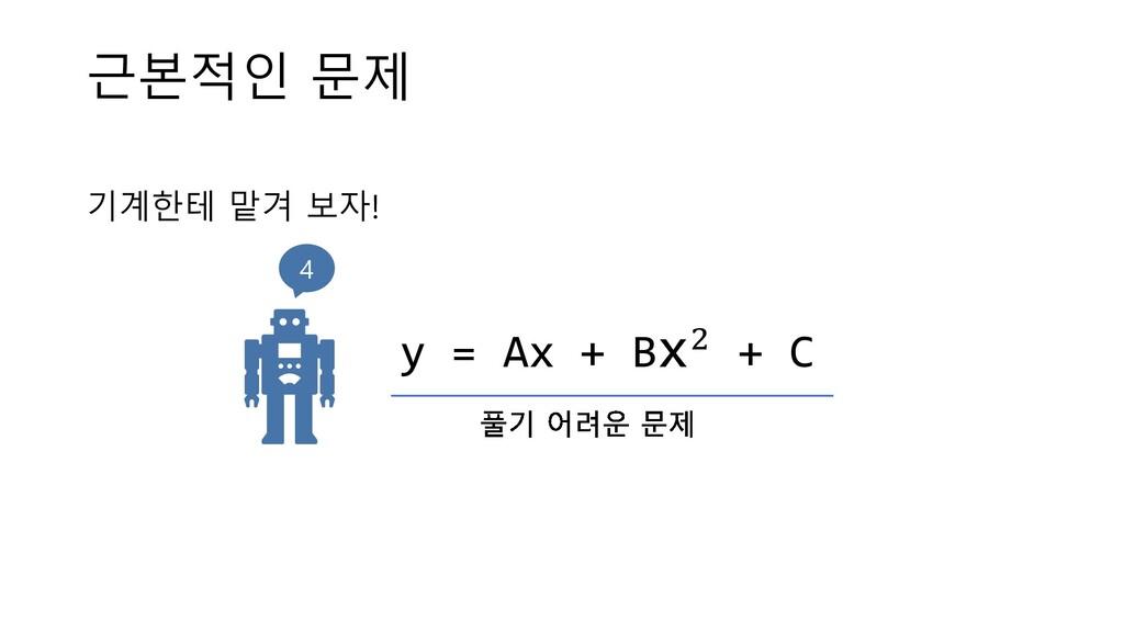 근본적인 문제 기계한테 맡겨 보자! y = Ax + Bx! + C 4