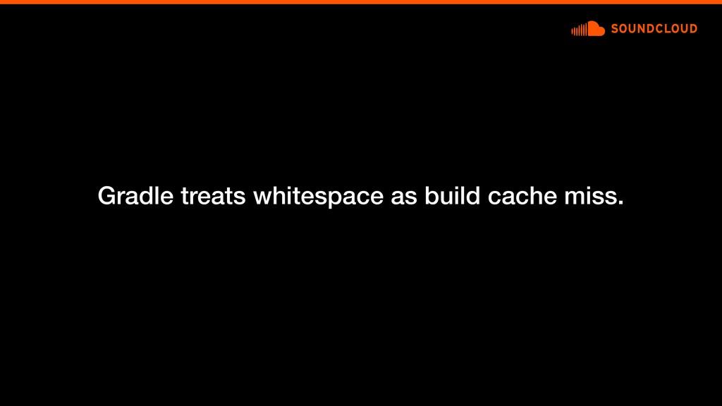 Gradle treats whitespace as build cache miss.