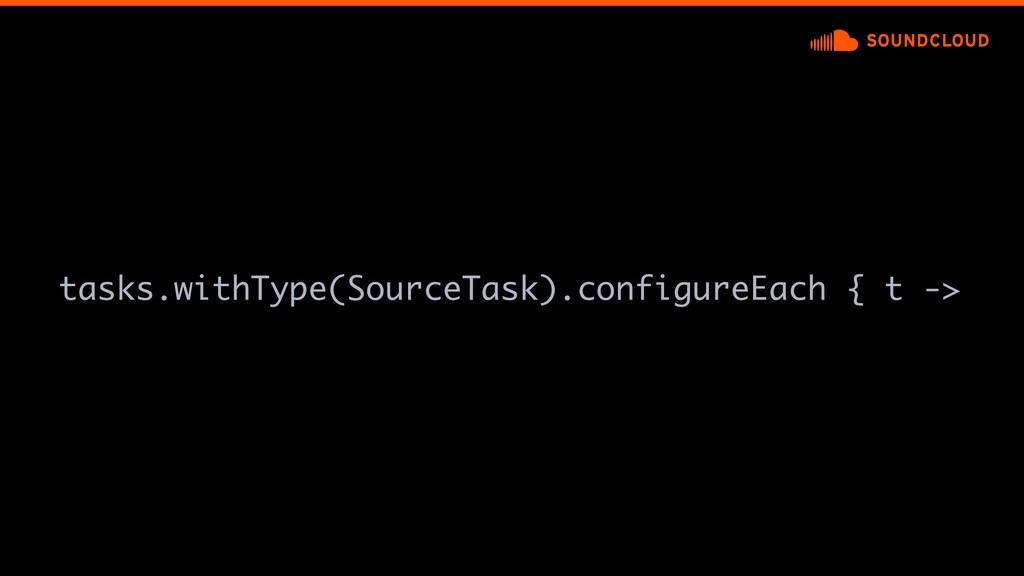 tasks.withType(SourceTask).configureEach {at ->