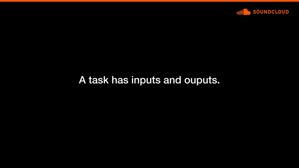 A task has inputs and ouputs.