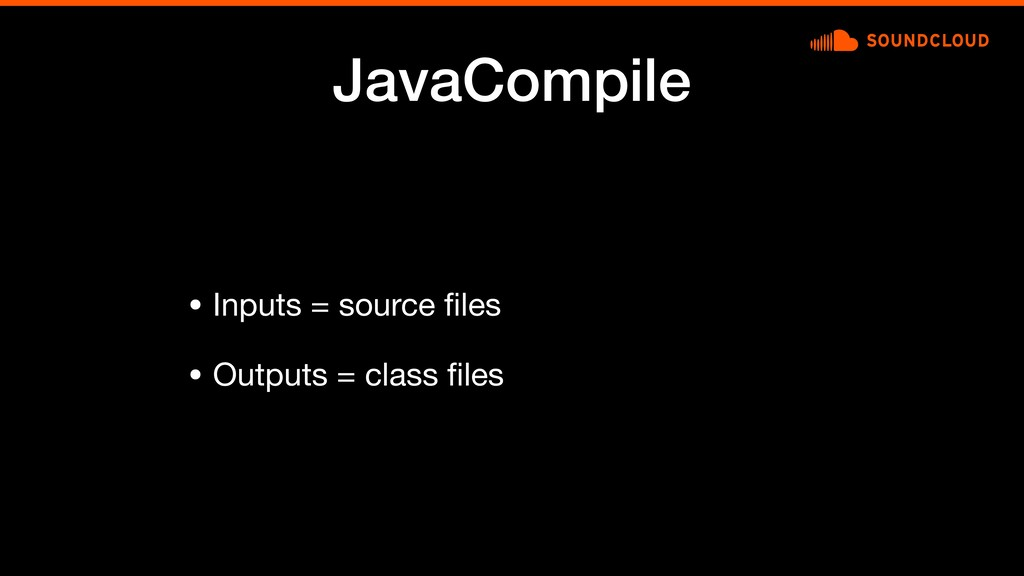 JavaCompile • Inputs = source files  • Outputs =...