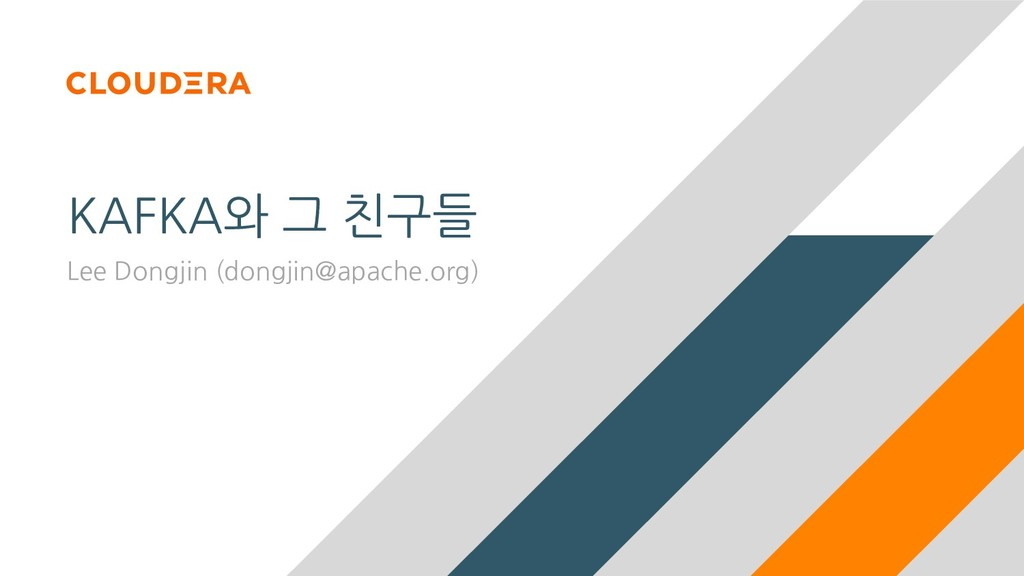 KAFKA와 그 친구들 Lee Dongjin (dongjin@apache.org)