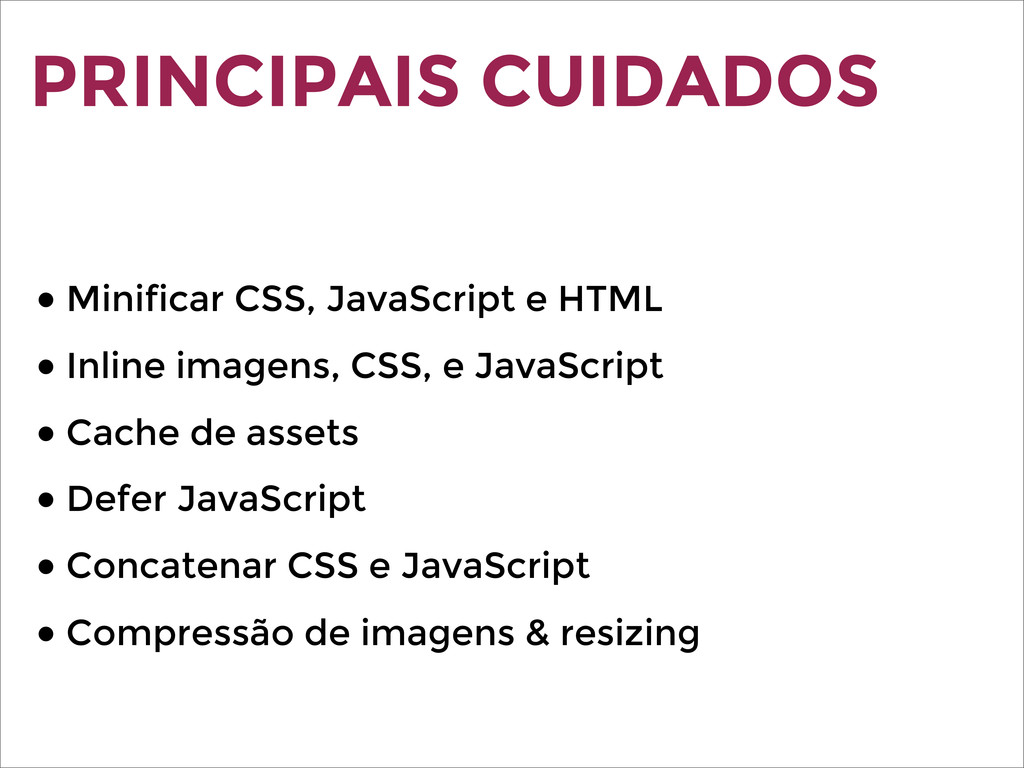 PRINCIPAIS CUIDADOS ● Minificar CSS, JavaScript...