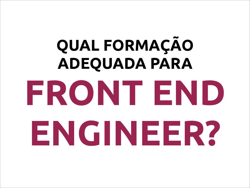 QUAL FORMAÇÃO ADEQUADA PARA FRONT END ENGINEER?