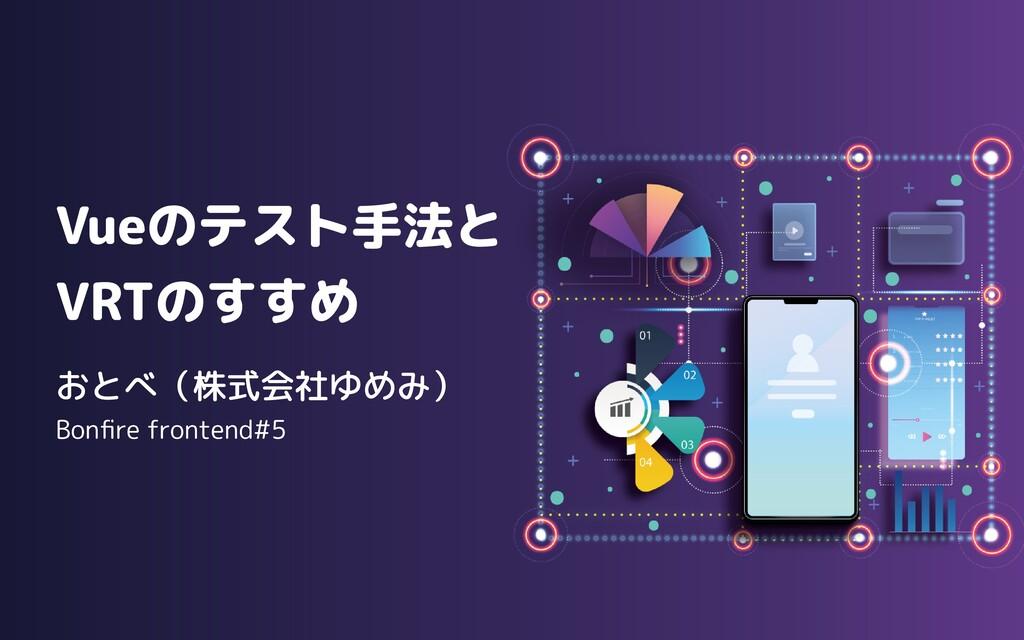 Vueのテスト手法と  VRTのすすめ Bonfire frontend#5 おとべ(株式会社...