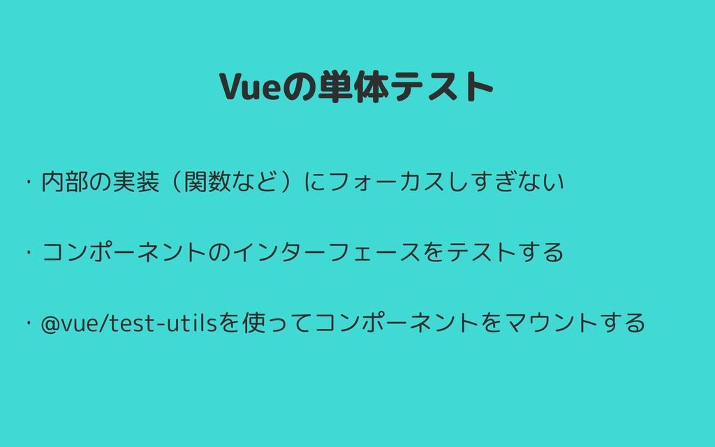 Vueの単体テスト ・内部の実装(関数など)にフォーカスしすぎない   ・コンポーネントのイン...