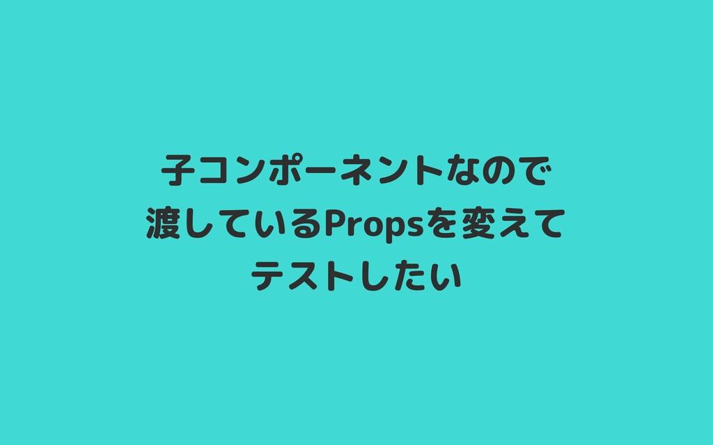 子コンポーネントなので  渡しているPropsを変えて  テストしたい