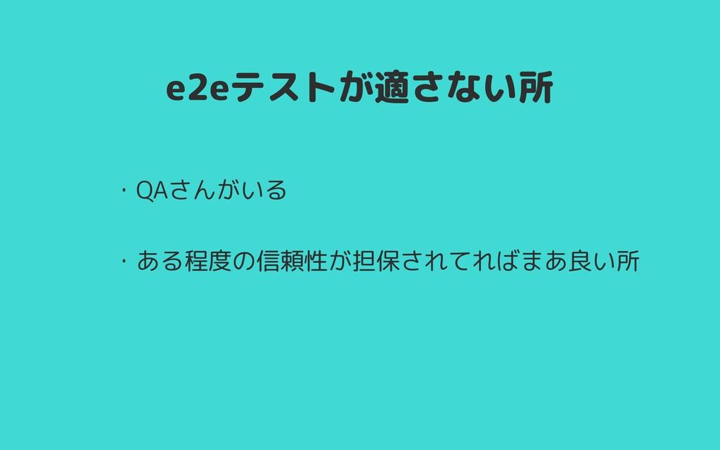 e2eテストが適さない所 ・QAさんがいる      ・ある程度の信頼性が担保されてればまあ良...