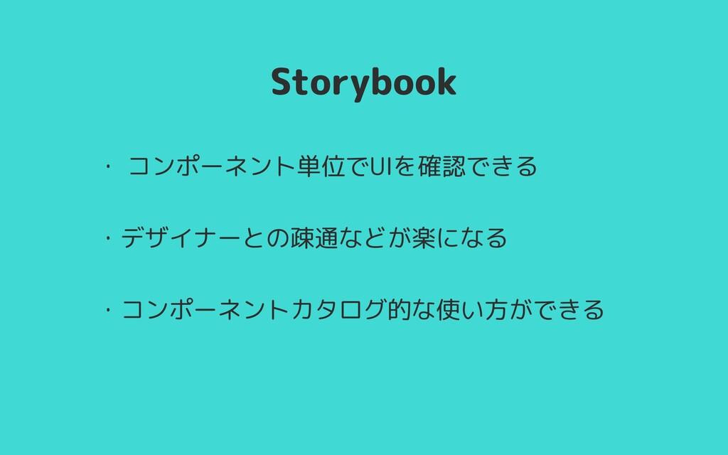 Storybook ・ コンポーネント単位でUIを確認できる   ・デザイナーとの疎通などが楽...