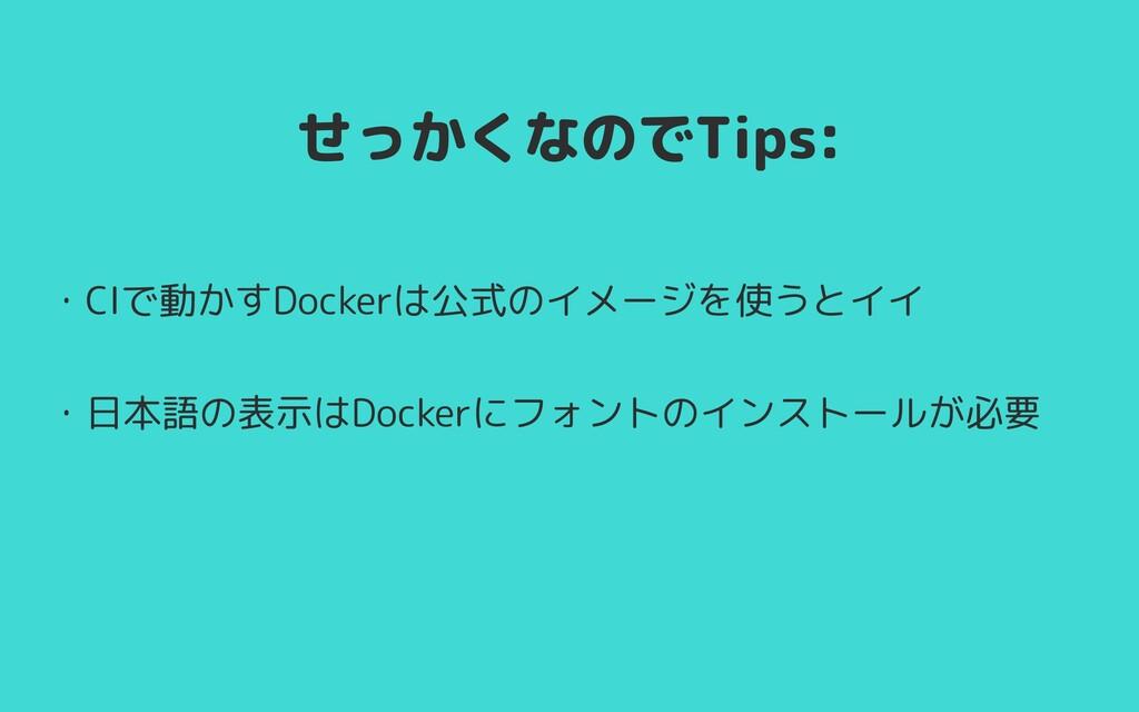 せっかくなのでTips: ・CIで動かすDockerは公式のイメージを使うとイイ   ・日本語...