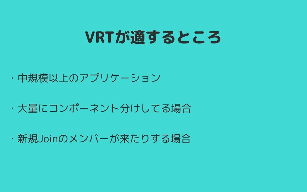 VRTが適するところ ・中規模以上のアプリケーション   ・大量にコンポーネント分けしてる場合...