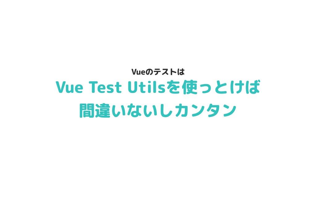 Vue Test Utilsを使っとけば  間違いないしカンタン Vueのテストは