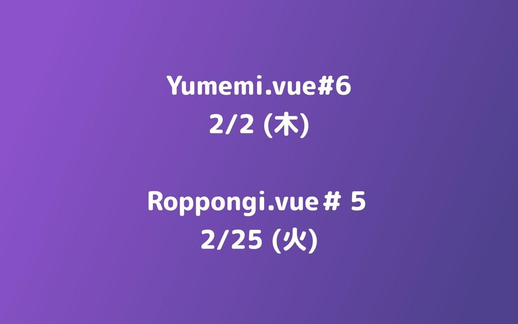 Yumemi.vue#6  2/2 (木)   Roppongi.vue#5  2/25 (火)