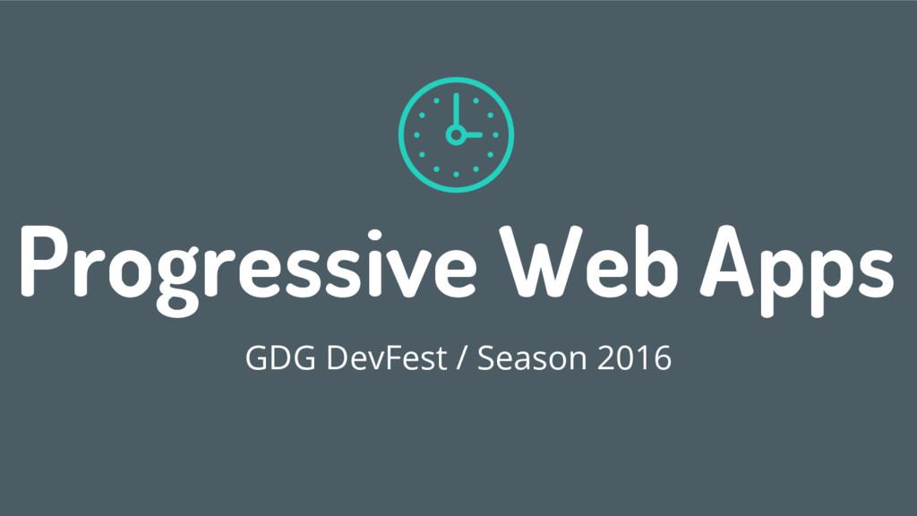 Progressive Web Apps GDG DevFest / Season 2016 1