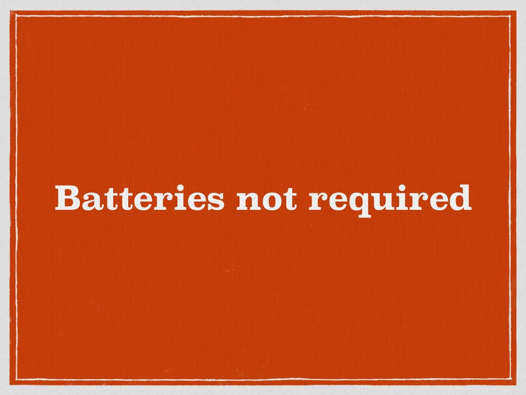 Batteries not required