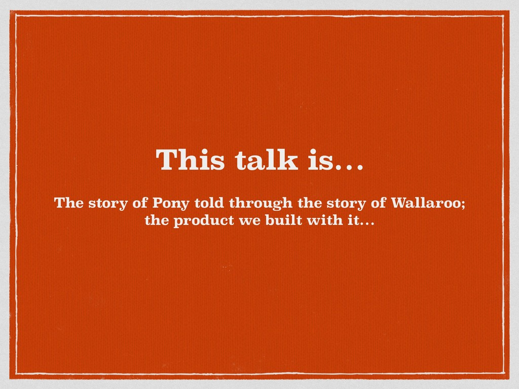 This talk is… The story of Pony told through th...
