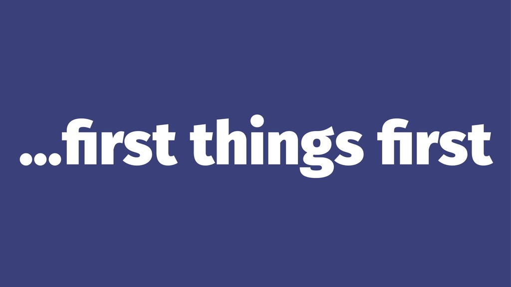 ...first things first