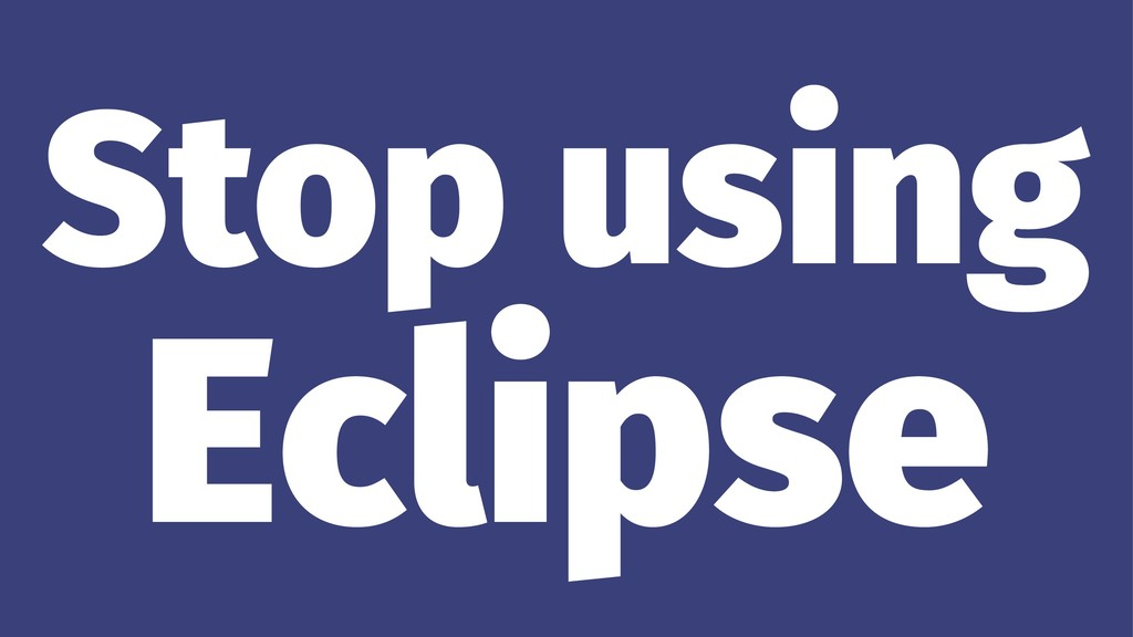 Stop using Eclipse