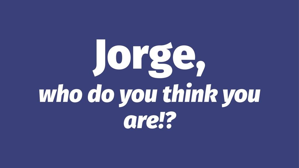 Jorge, who do you think you are!?