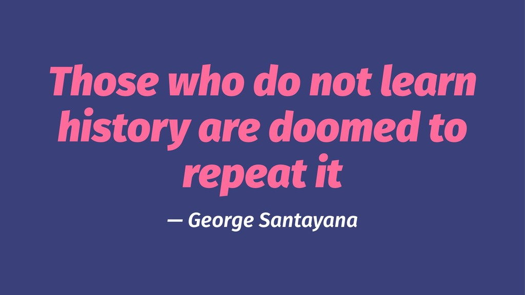 Those who do not learn history are doomed to re...