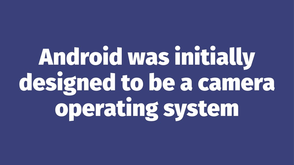 Android was initially designed to be a camera o...