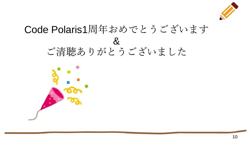 10 Code Polaris1周年おめでとうございます & ご清聴ありがとうございました