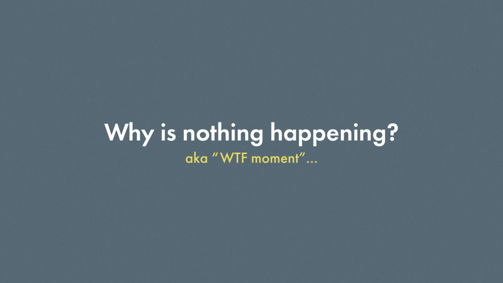 "Why is nothing happening? aka ""WTF moment""…"