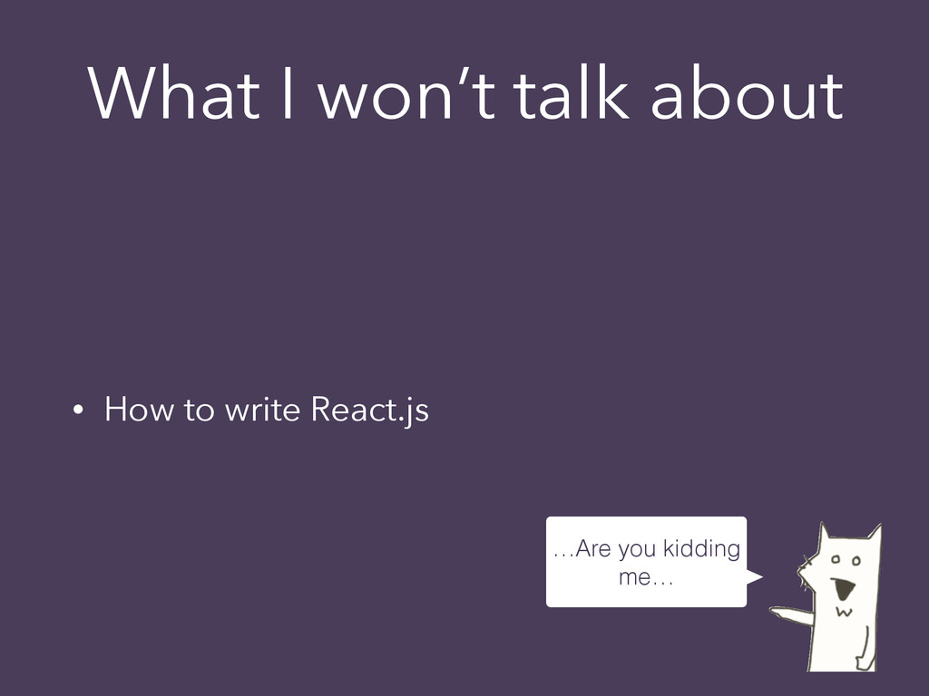 What I won't talk about • How to write React.js...
