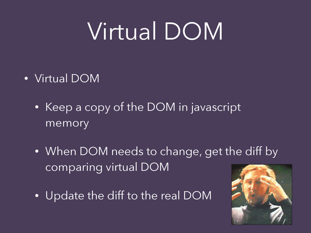 Virtual DOM • Virtual DOM • Keep a copy of the ...