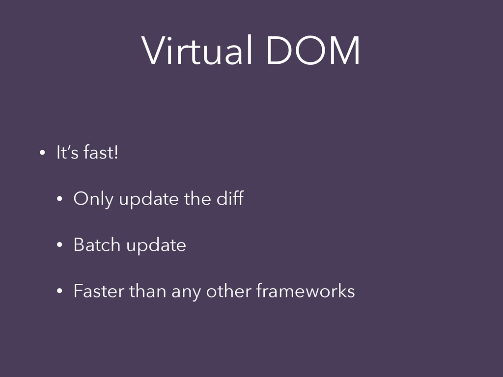 Virtual DOM • It's fast! • Only update the diff...