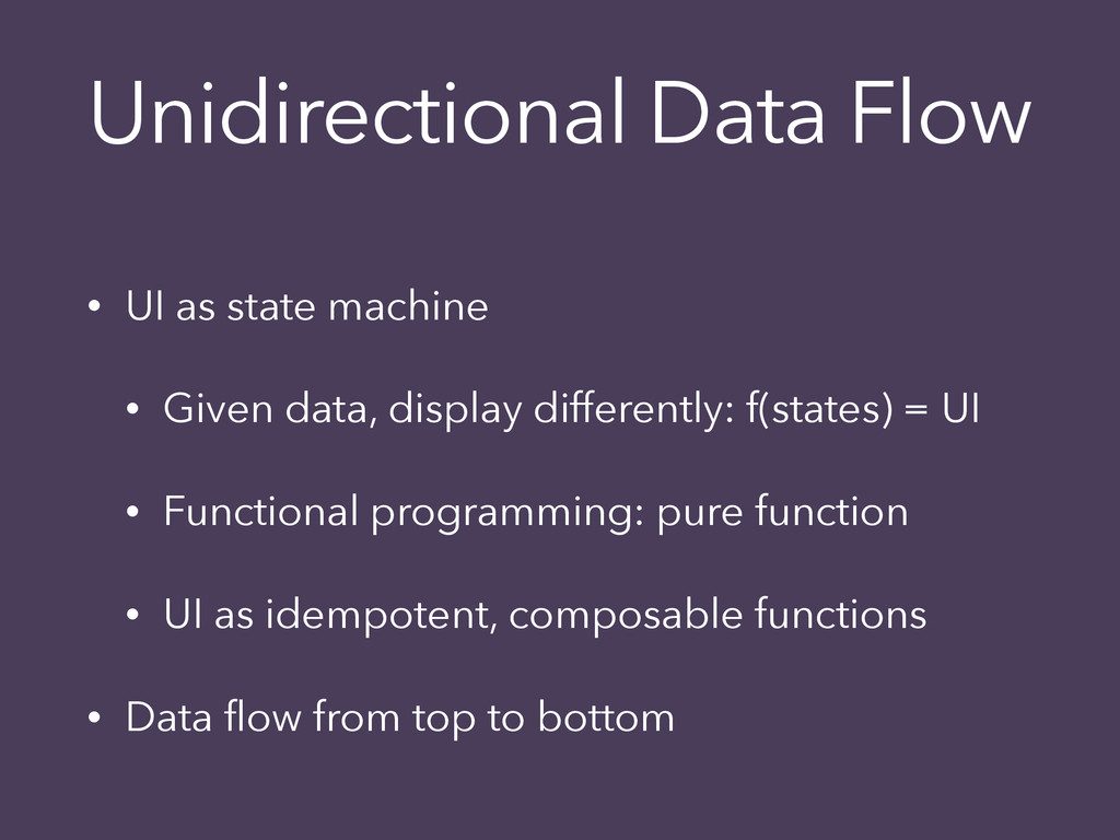 Unidirectional Data Flow • UI as state machine ...