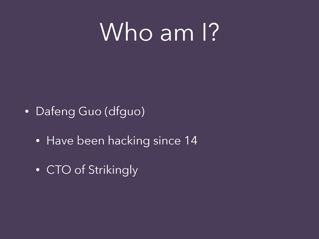 Who am I? • Dafeng Guo (dfguo) • Have been hack...