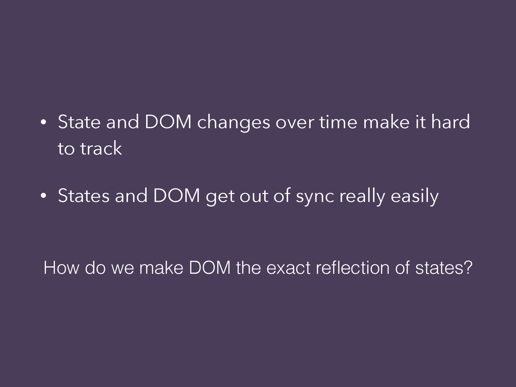• State and DOM changes over time make it hard ...