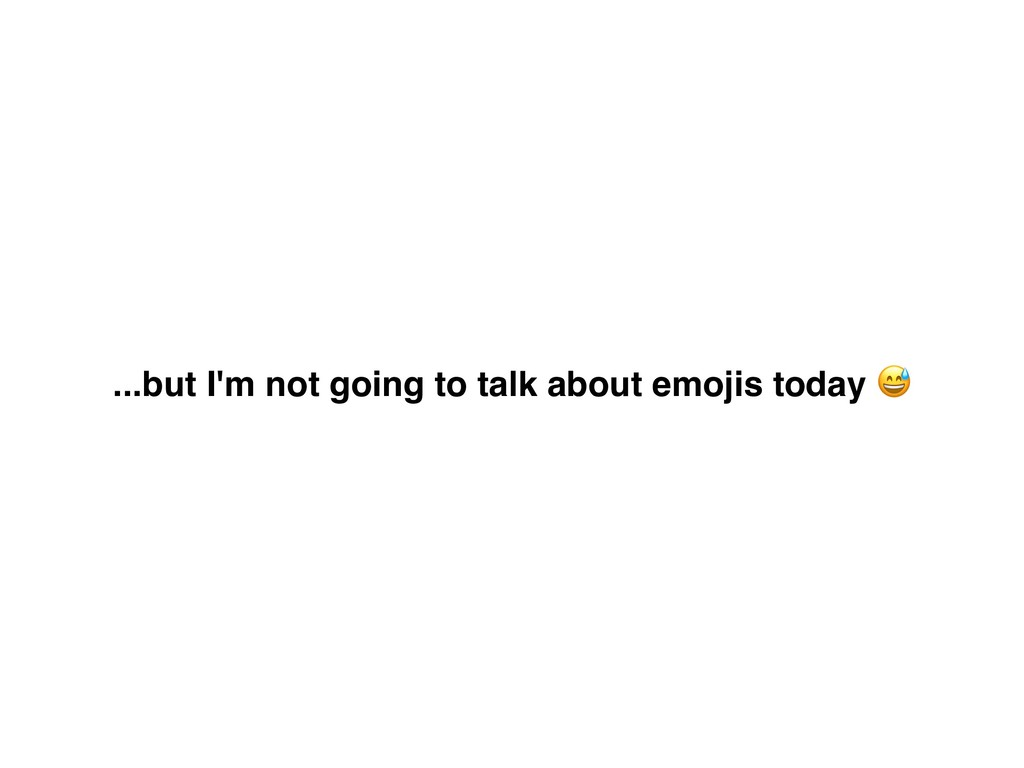 ...but I'm not going to talk about emojis today...