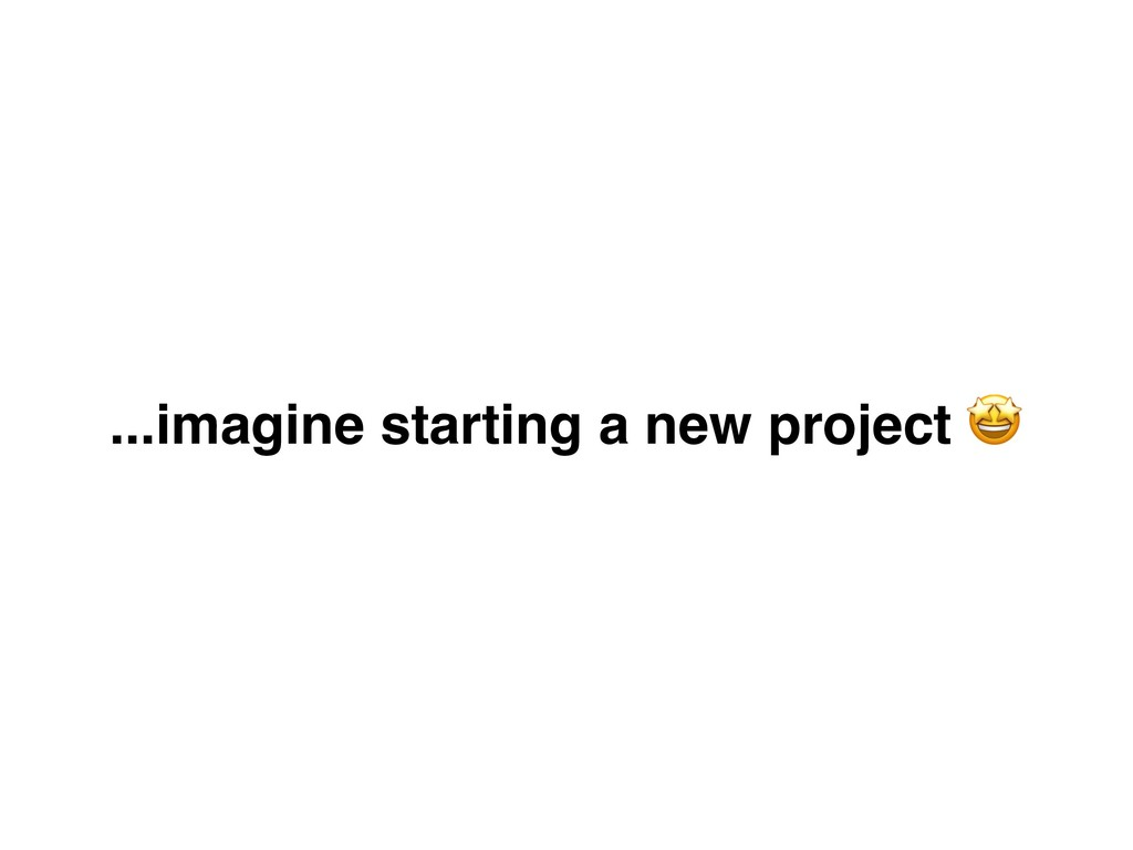 ...imagine starting a new project .