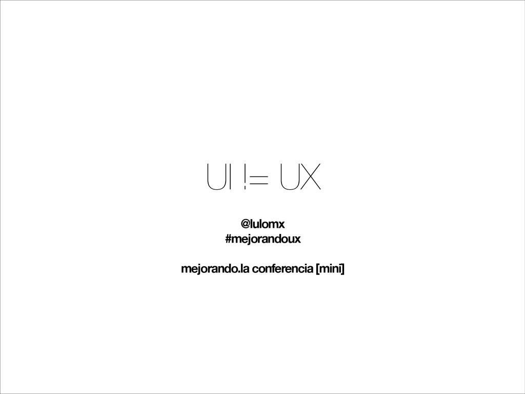 UI != UX @lulomx #mejorandoux ! mejorando.la co...