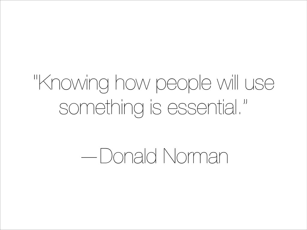 """""""Knowing how people will use something is essen..."""