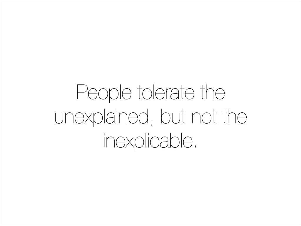 People tolerate the unexplained, but not the in...