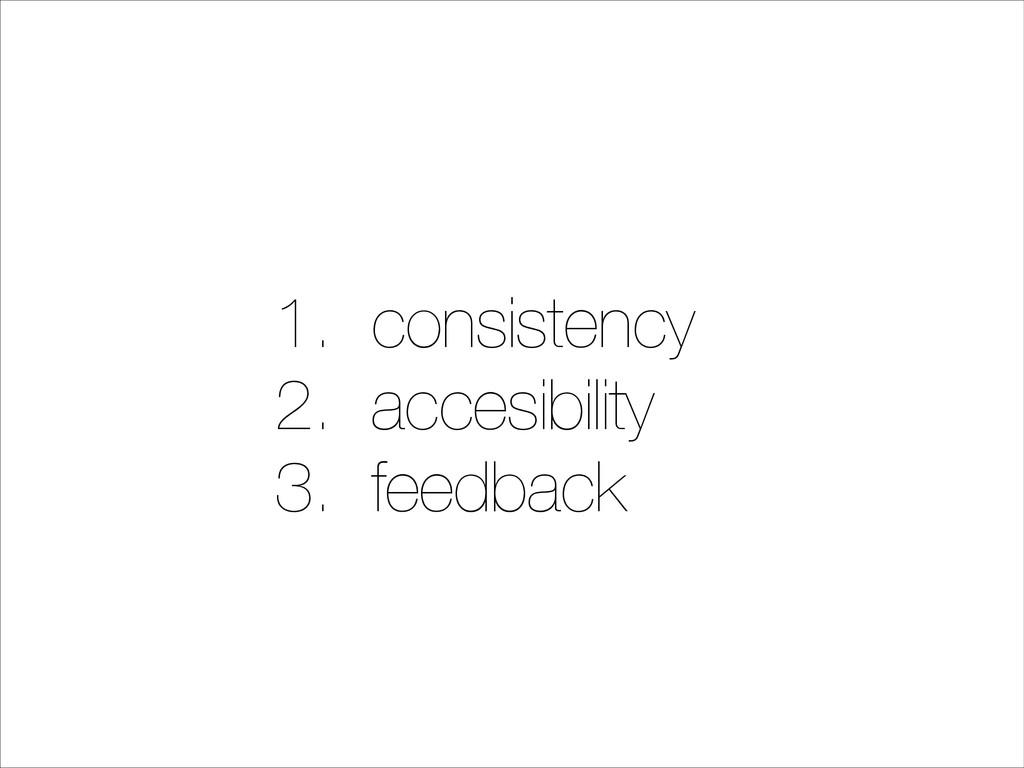 1. consistency 2. accesibility 3. feedback