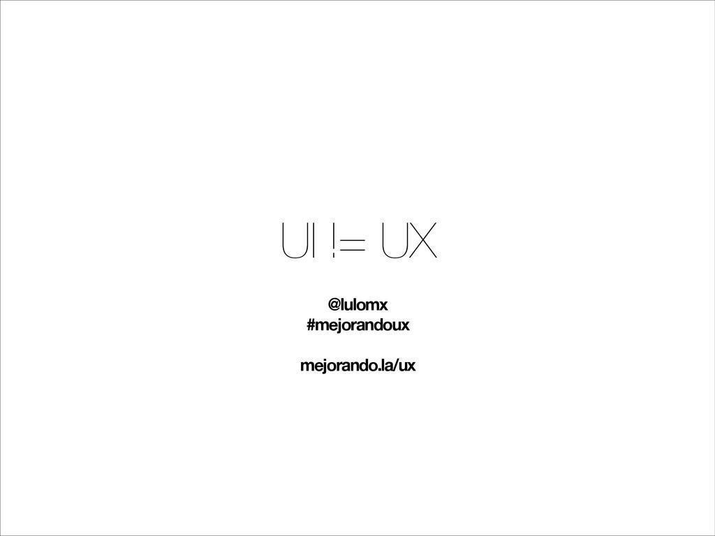 UI != UX @lulomx #mejorandoux ! mejorando.la/ux