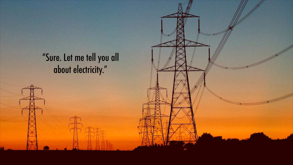 """Sure. Let me tell you all about electricity."""