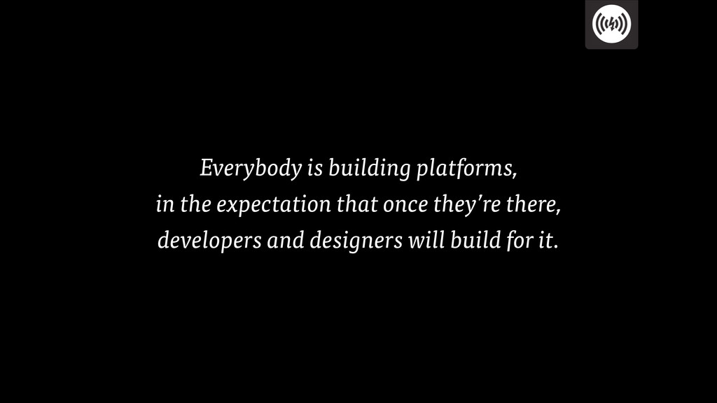 Everybody is building platforms, in the expect...