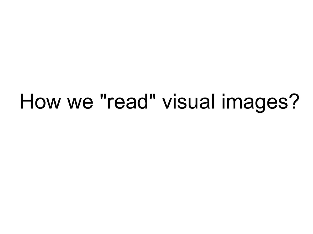 """How we """"read"""" visual images?"""