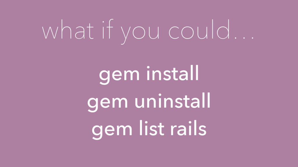 what if you could… gem install gem uninstall ge...