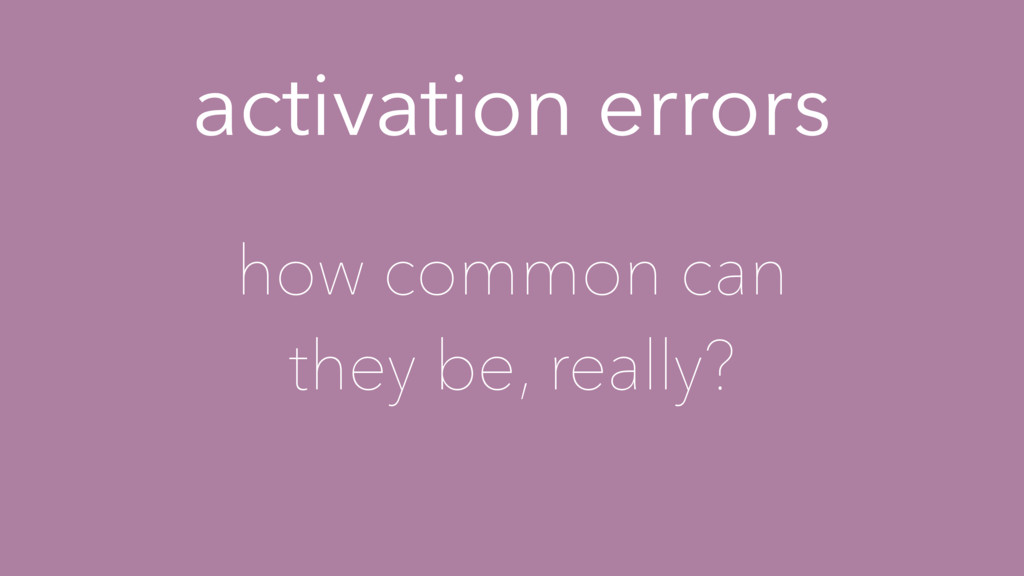 activation errors how common can they be, reall...