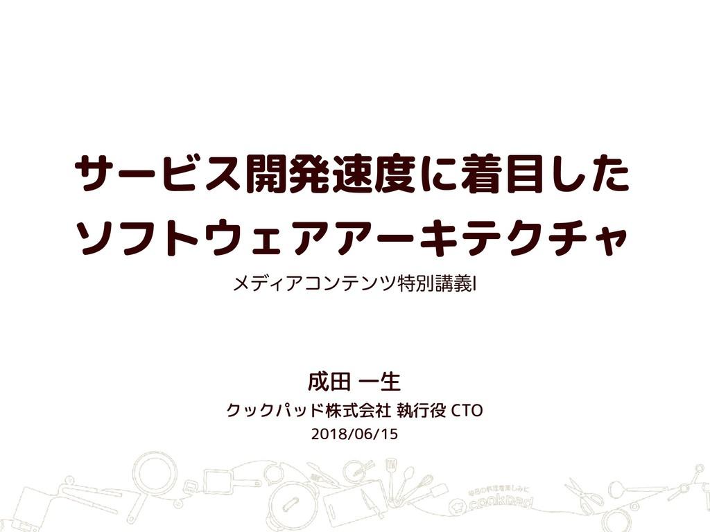 サービス開発速度に着目した ソフトウェアアーキテクチャ 成田 一生 クックパッド株式会社 執...