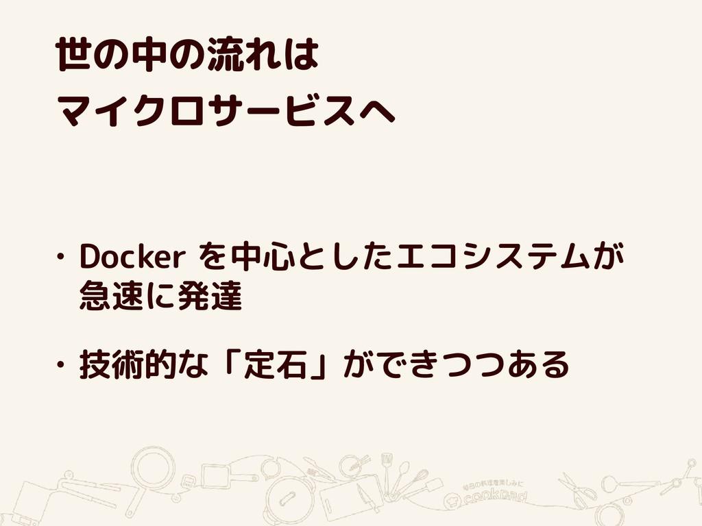 世の中の流れは マイクロサービスへ • Docker を中心としたエコシステムが 急速に発達 ...