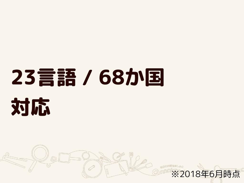 23言語 / 68か国 対応 ※2018年6月時点