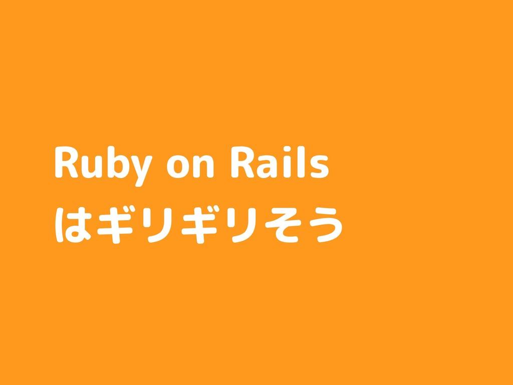 Ruby on Rails はギリギリそう